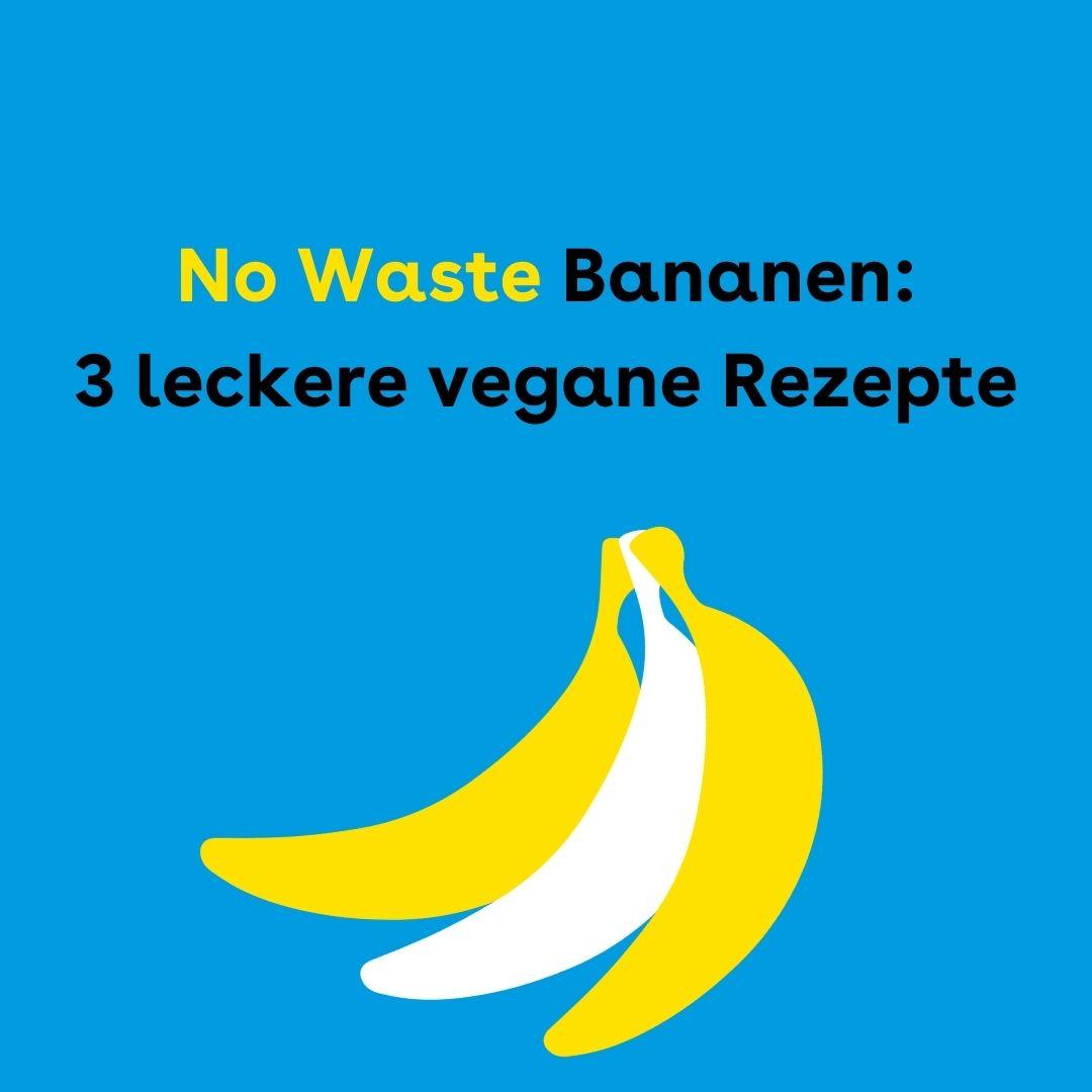 Der Hintergrund ist blau. Darauf sind drei Bananen. In der Mitte steht: No Waste Bananen: 3 leckere vegane Rezepte
