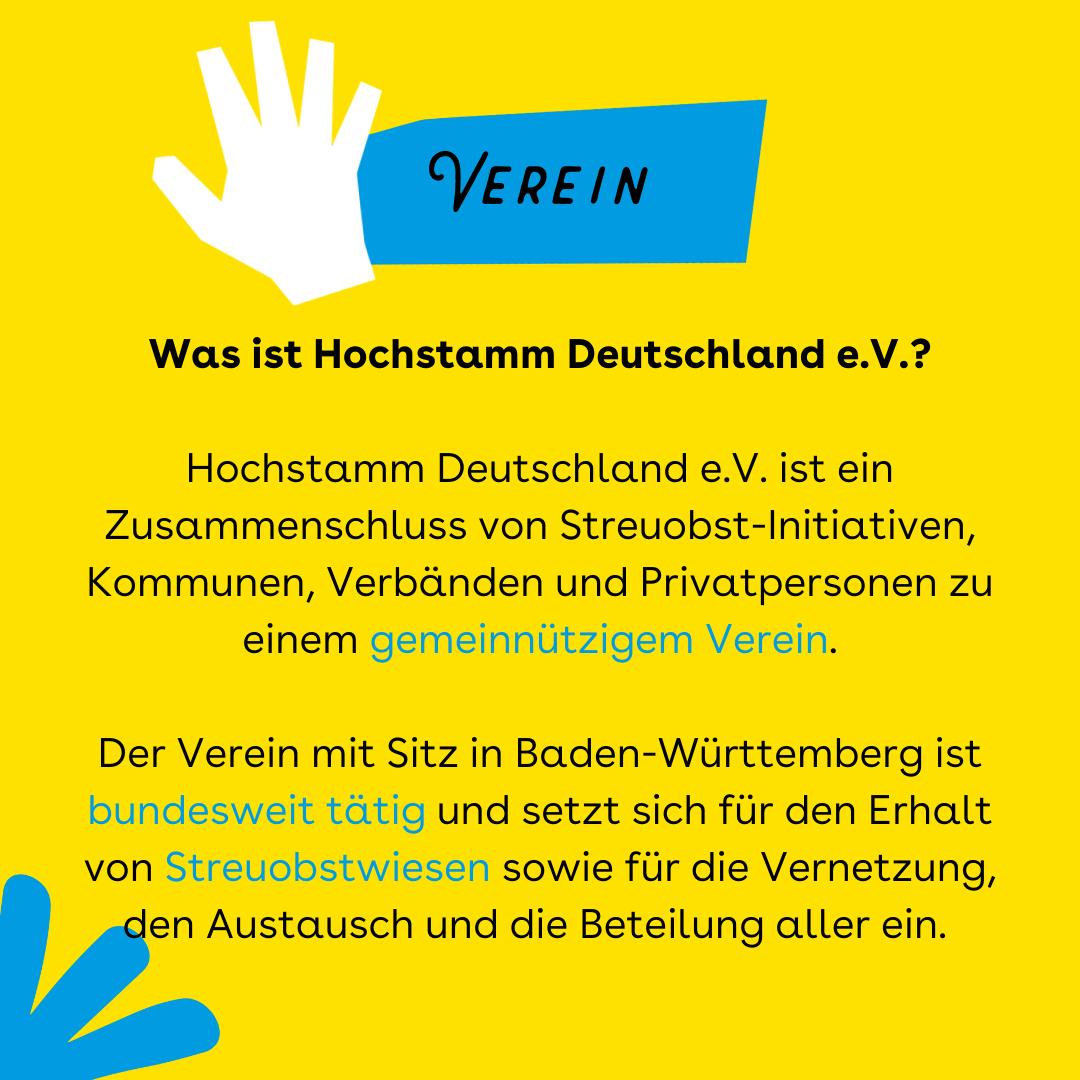 """Der Hintergrund ist gelb. Oben ist ein blauer Balken in dem steht Verein, nebendran eine weiße Hand. In der Mitte der Kachel steht: """"Was ist Hochstamm Deutschland e.V.? Hochstamm Deutschland e.V. ist ein Zusammenschluss von Streuobst-Initiativen, Kommunen, Verbänden und Privatpersonen zu einem gemeinnützigem Verein. Der Verein mit Sitz in Baden-Württemberg ist bundesweit tätig und setzt sich für den Erhalt von Streuobstwiesen, sowie für die Vernetzung, den Austausch und die Beteilung aller ein."""""""